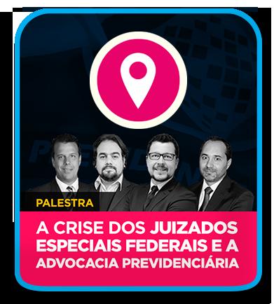 Palestra A CRISE DOS JUIZADOS ESPECIAIS FEDERAIS E A ADVOCACIA PREVIDENCIÁRIA